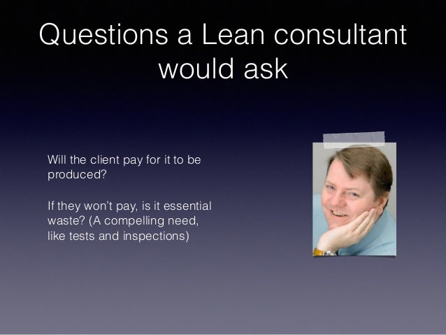 Questions a Lean consultant would ask Will the client pay for it to be produced? If they won't pay, is it essential waste?...