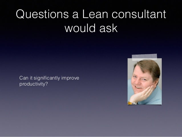 Questions a Lean consultant would ask Can it significantly improve productivity?