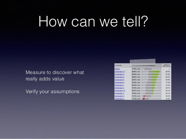 How can we tell? Measure to discover what really adds value Verify your assumptions