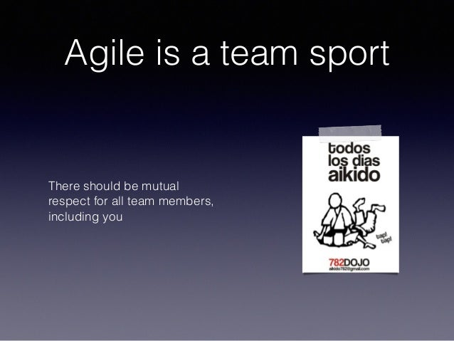 Agile is a team sport There should be mutual respect for all team members, including you