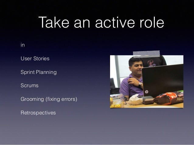 Take an active role in User Stories Sprint Planning Scrums Grooming (fixing errors) Retrospectives