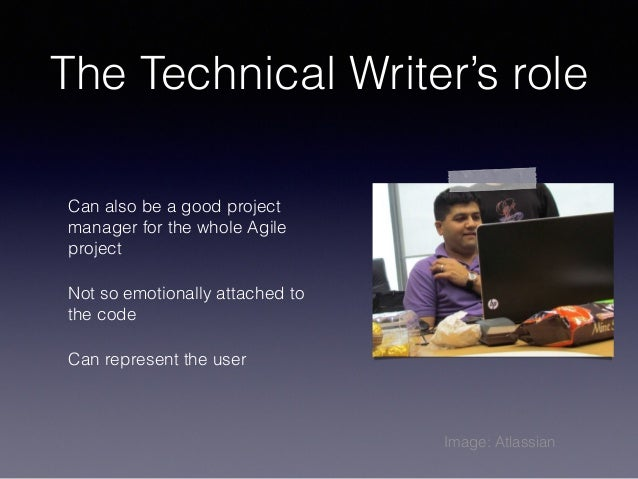 The Technical Writer's role Can also be a good project manager for the whole Agile project Not so emotionally attached to ...
