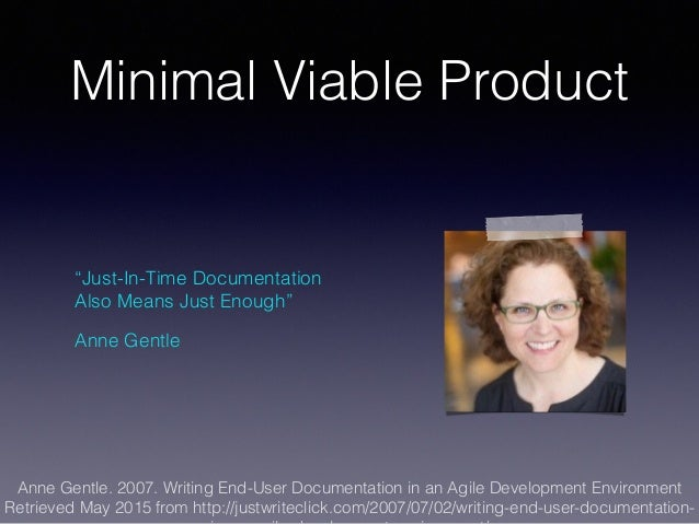 """Minimal Viable Product """"Just-In-Time Documentation Also Means Just Enough"""" Anne Gentle Anne Gentle. 2007. Writing End-User..."""