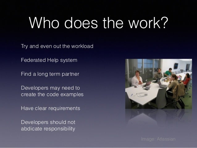Who does the work? Try and even out the workload Federated Help system Find a long term partner Developers may need to cre...