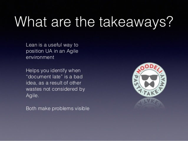 """What are the takeaways? Lean is a useful way to position UA in an Agile environment Helps you identify when """"document late..."""