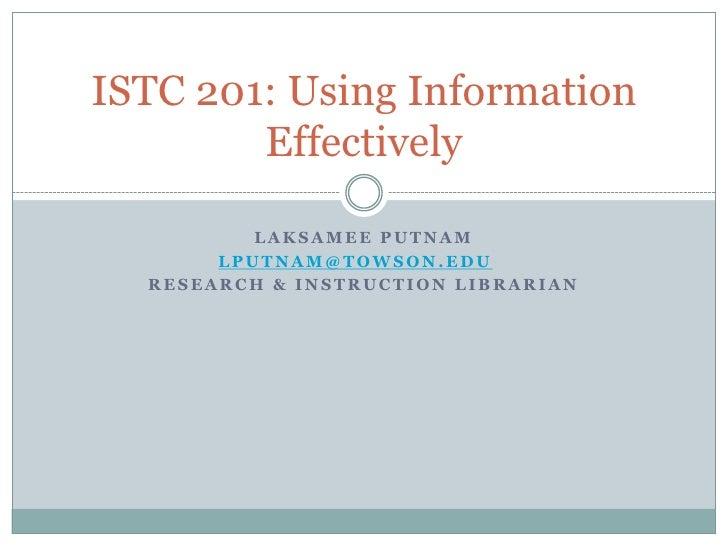 Laksamee Putnam<br />lputnam@towson.edu<br />Research & Instruction Librarian<br />ISTC 201: Using Information Effectively...