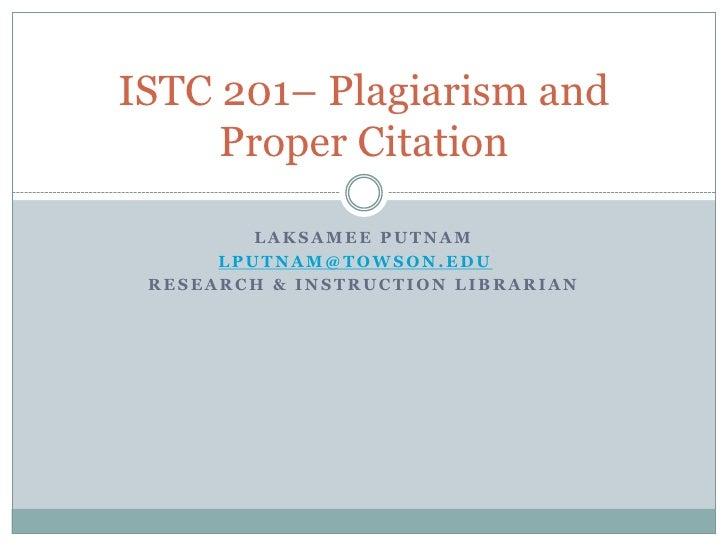 ISTC 201– Plagiarism and     Proper Citation         LAKSAMEE PUTNAM      LPUTNAM@TOWSON.EDU RESEARCH & INSTRUCTION LIBRAR...