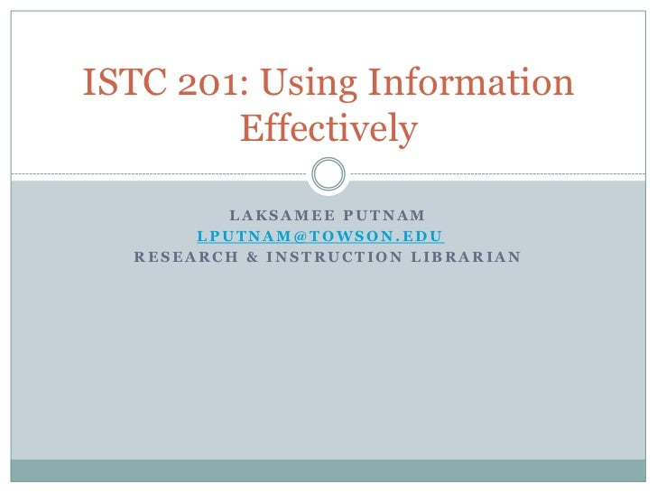 ISTC 201: Using Information        Effectively          LAKSAMEE PUTNAM       LPUTNAM@TOWSON.EDU  RESEARCH & INSTRUCTION L...