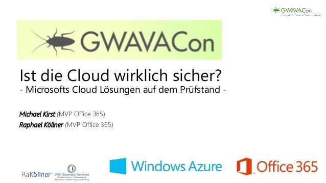 Ist die Cloud wirklich sicher? - Microsofts Cloud Lösungen auf dem Prüfstand - Michael Kirst (MVP Office 365) Raphael Köll...