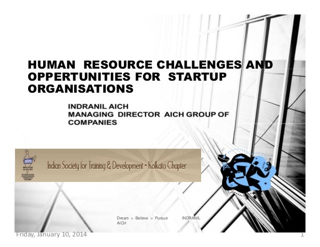 HUMAN RESOURCE CHALLENGES AND OPPERTUNITIES FOR STARTUP ORGANISATIONS  Dream > Believe > Pursue AICH  Friday, January 10, ...