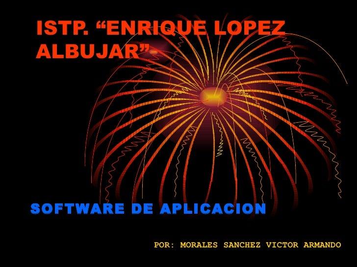 """ISTP. """"ENRIQUE LOPEZ ALBUJAR""""     SOFTWARE DE APLICACION             POR: MORALES SANCHEZ VICTOR ARMANDO"""