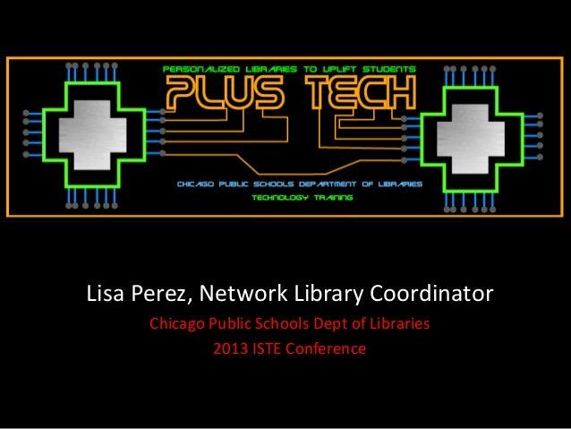 Lisa Perez, Network Library CoordinatorChicago Public Schools Dept of Libraries2013 ISTE Conference