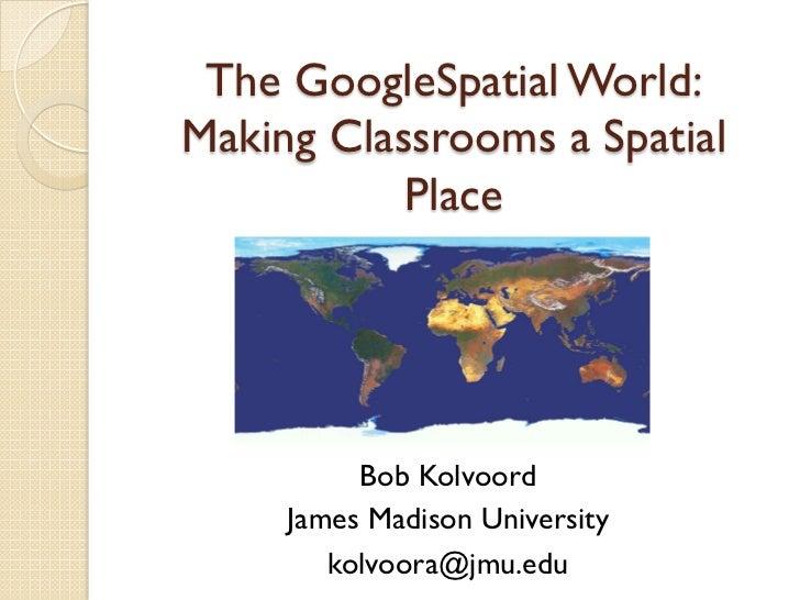 The GoogleSpatial World:Making Classrooms a Spatial           Place          Bob Kolvoord     James Madison University    ...