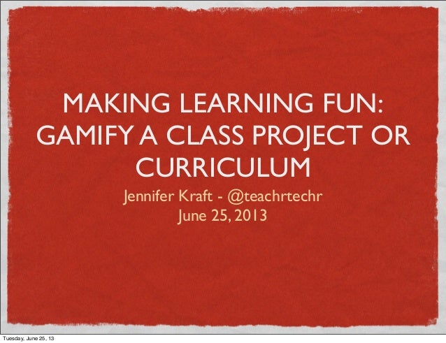 MAKING LEARNING FUN:GAMIFY A CLASS PROJECT ORCURRICULUMJennifer Kraft - @teachrtechrJune 25, 2013Tuesday, June 25, 13