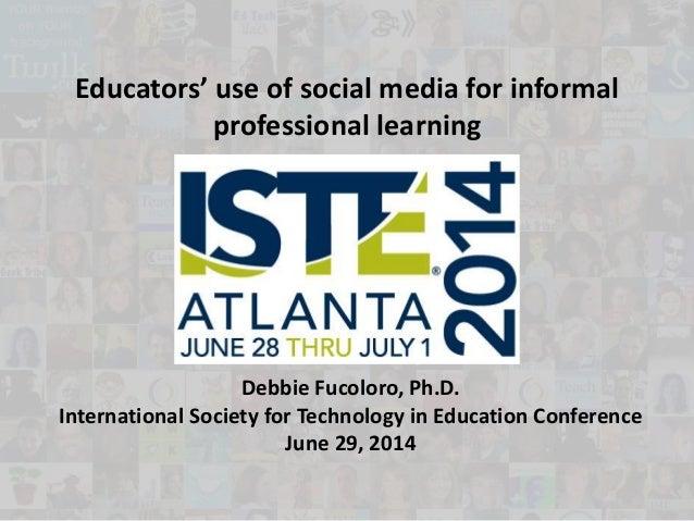 Educators' use of social media for informal professional learning Debbie Fucoloro, Ph.D. International Society for Technol...