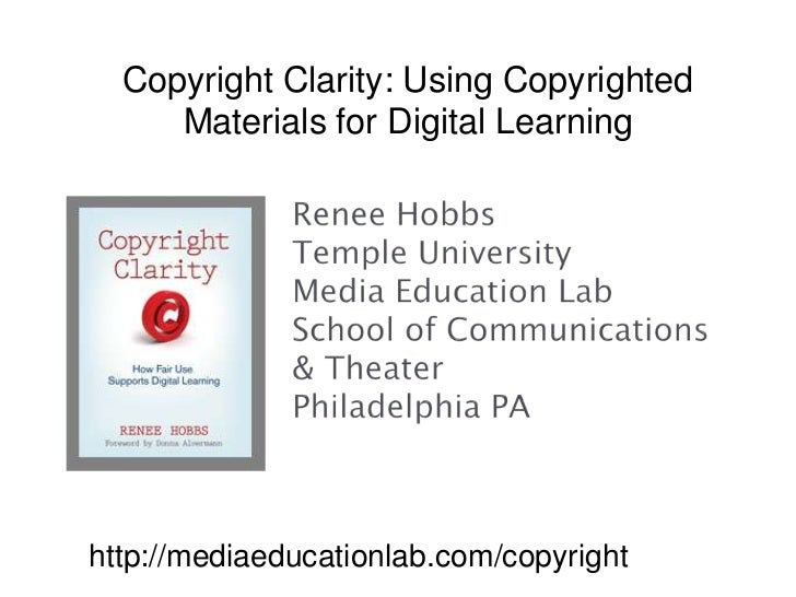 Copyright Clarity: Using Copyrighted Materials for Digital Learning<br />Renee HobbsTemple UniversityMedia Education LabSc...