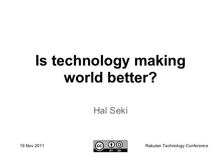 Is technology making           world better?              Hal Seki19 Nov 2011              Rakuten Technology Conference