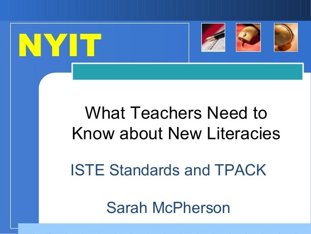 ISTE Standards and TPACK Sarah McPherson What Teachers Need to Know about New Literacies NYIT
