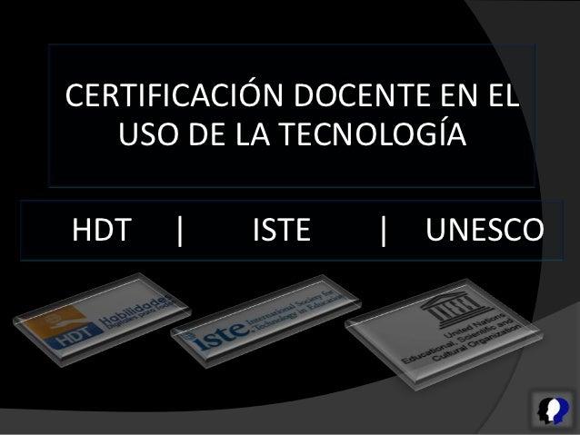 CERTIFICACIÓN DOCENTE EN EL   USO DE LA TECNOLOGÍAHDT   |    ISTE   | UNESCO