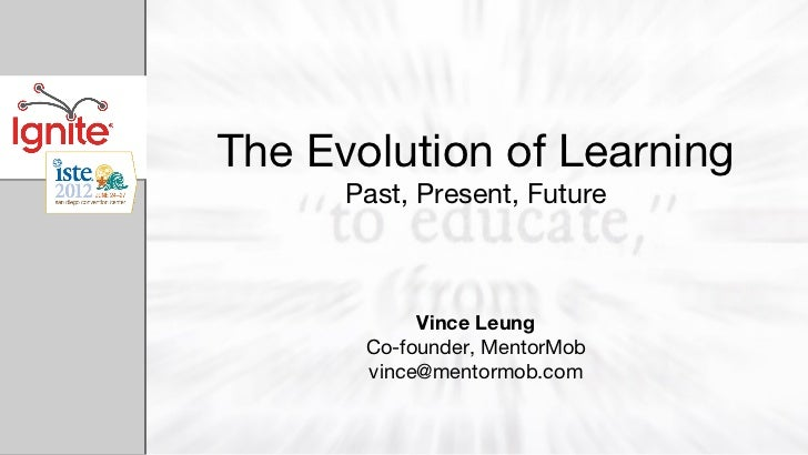 The Evolution of Learning      Past, Present, Future            Vince Leung       Co-founder, MentorMob       vince@mentor...