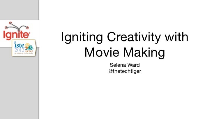 Igniting Creativity with     Movie Making        Selena Ward        @thetechtiger