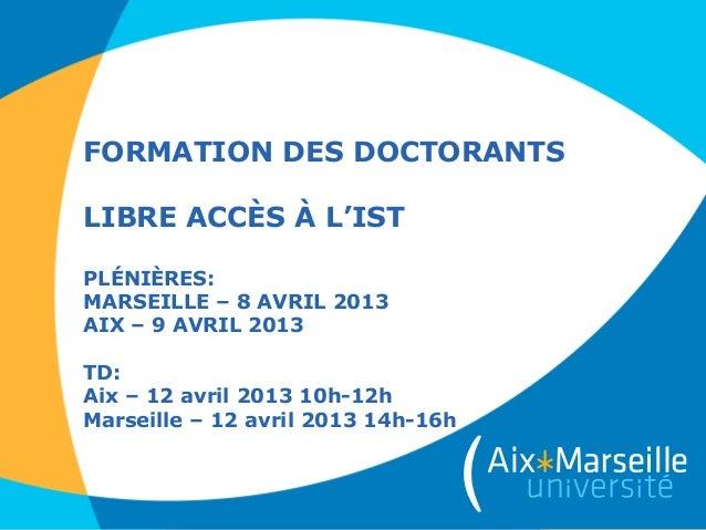 FORMATION DES DOCTORANTSLIBRE ACCÈS À L'ISTPLÉNIÈRES:MARSEILLE – 8 AVRIL 2013AIX – 9 AVRIL 2013TD:Aix – 12 avril 2013 10h-...