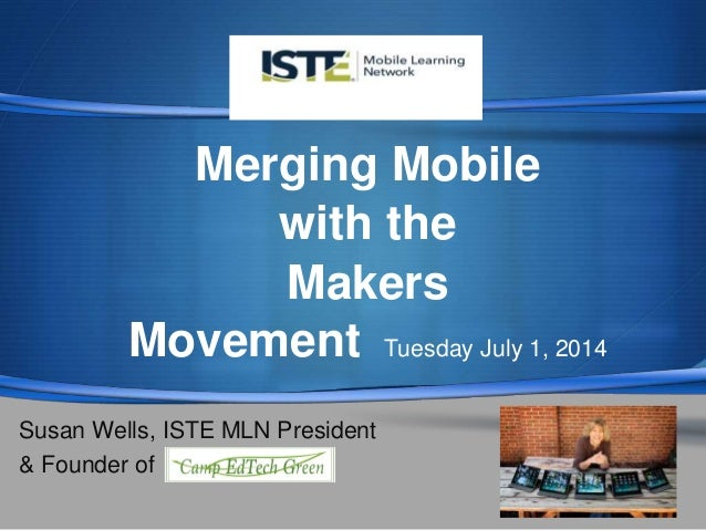 S  Merging Mobile with the Makers Movement Tuesday July 1, 2014 Susan Wells, ISTE MLN President & Founder of