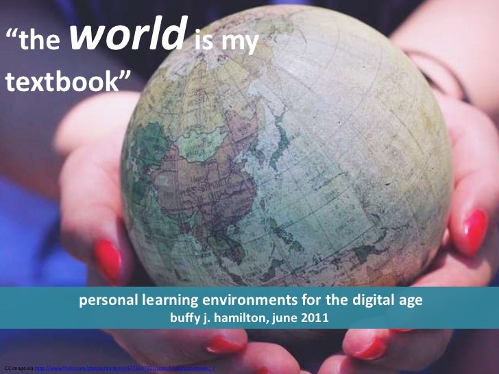 """the world is my  textbook""<br /> personal learning environments for the digital age<br />buffy j. hamilton, june 2011<br ..."