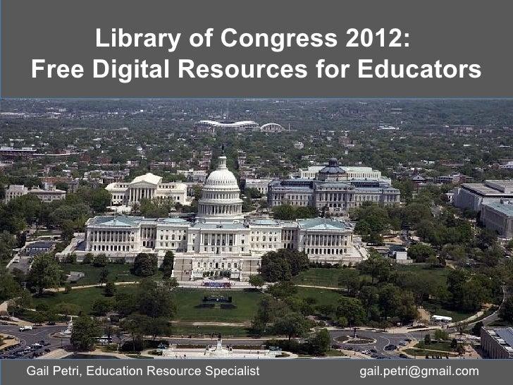 Library of Congress 2012:Free Digital Resources for EducatorsGail Petri, Education Resource Specialist   gail.petri@gmail....