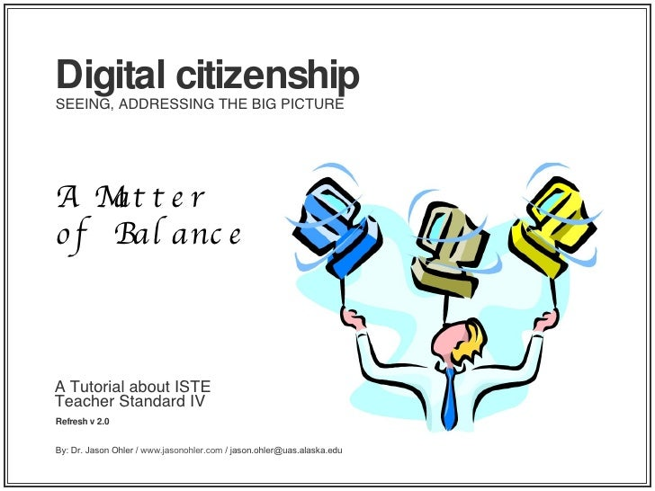 A Tutorial about ISTE Teacher Standard IV Refresh v 2.0 Digital citizenship SEEING, ADDRESSING THE BIG PICTURE A Matter of...