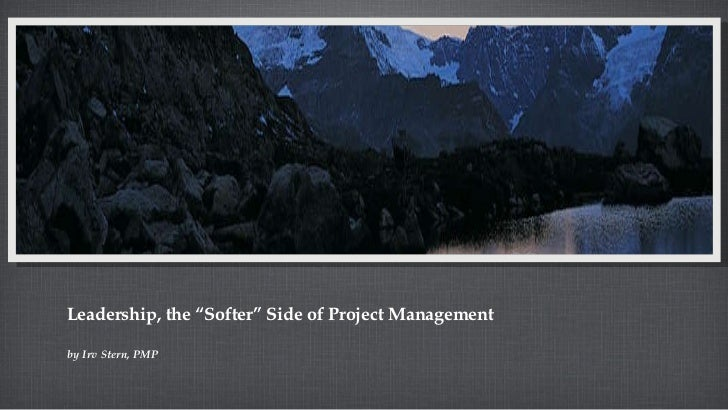 "Leadership, the ""Softer"" Side of Project Management <ul><ul><ul><li>by Irv Stern, PMP </li></ul></ul></ul>"