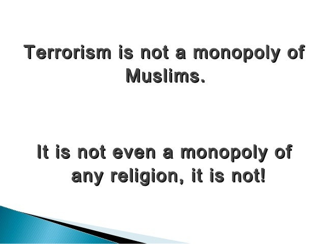 is terrorism a muslim monopoly This comment , frequently heard after the mumbai bomb blasts implies that  terrorism is a muslim specialty, if not a monopoly the facts are very.