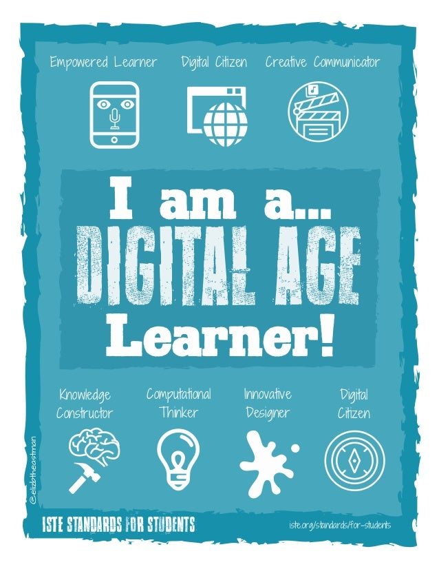 I am a... ISTE Standards for Students iste.org/standards/for-students @elizbtheastman Digital AgeLearner! Digital CitizenE...