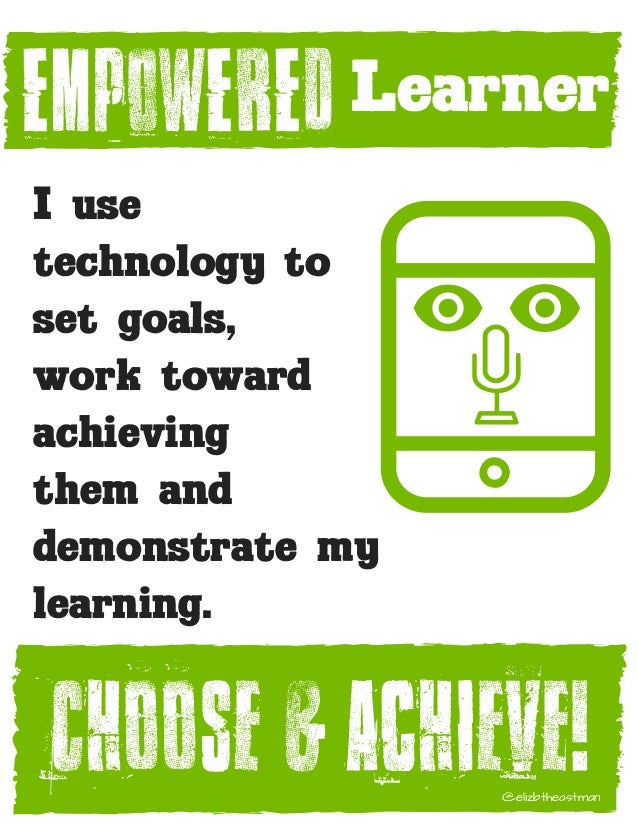 EMPOWERED I use technology to set goals, work toward achieving them and demonstrate my learning.� Learner Choose & Achieve...