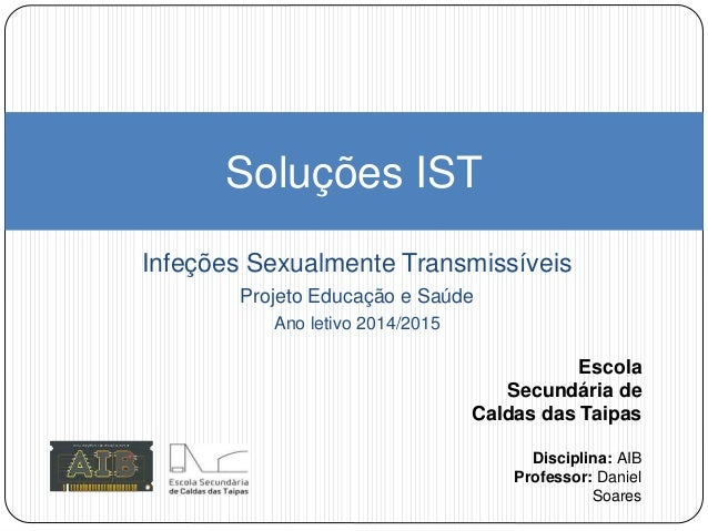 Infeções Sexualmente Transmissíveis Projeto Educação e Saúde Ano letivo 2014/2015 Soluções IST Escola Secundária de Caldas...