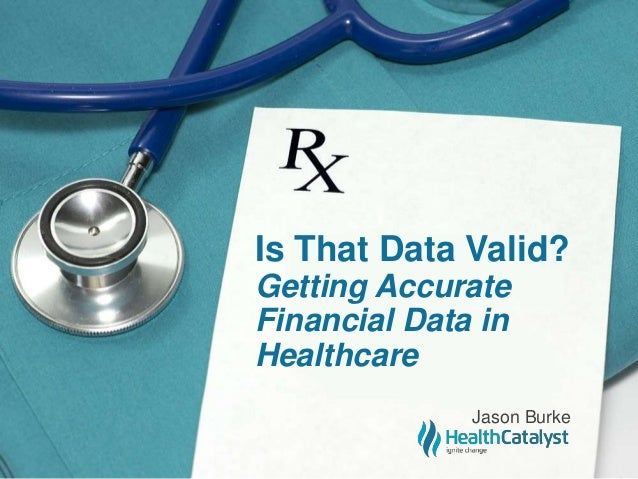 Is That Data Valid? Getting Accurate Financial Data in Healthcare Jason Burke