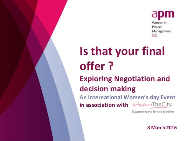 Is that your final offer ? Exploring Negotiation and decision making An international Women's day Event in association wit...