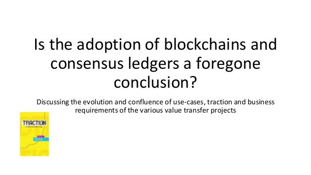 Is the adoption of blockchains and consensus ledgers a foregone conclusion? Discussing the evolution and confluence of use...