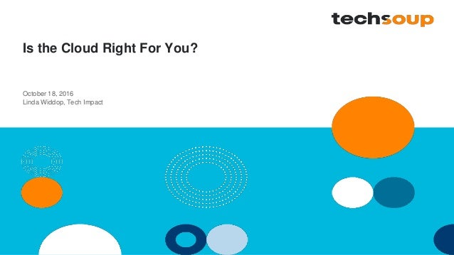 Is the Cloud Right For You? October 18, 2016 Linda Widdop, Tech Impact