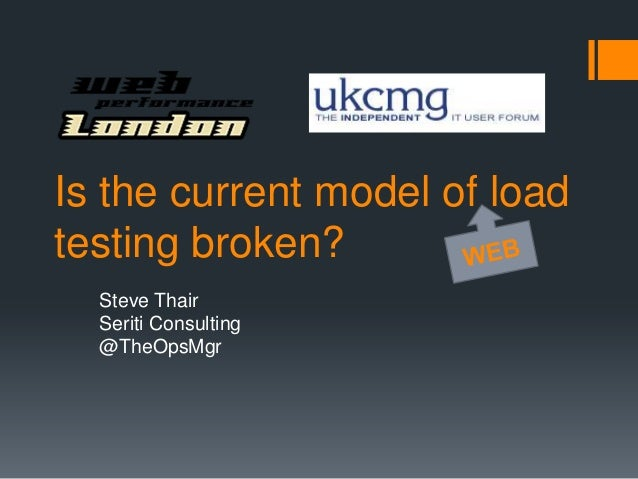 Is the current model of loadtesting broken?  Steve Thair  Seriti Consulting  @TheOpsMgr