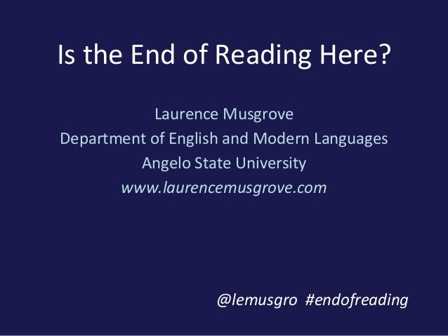 Is the End of Reading Here?Laurence MusgroveDepartment of English and Modern LanguagesAngelo State Universitywww.laurencem...