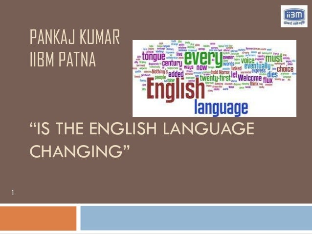 "PANKAJ KUMAR    IIBM PATNA    ""IS THE ENGLISH LANGUAGE    CHANGING""1"
