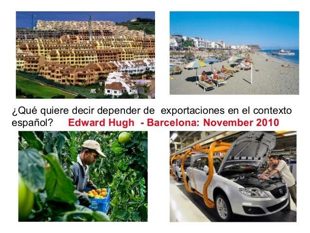 ¿Qué quiere decir depender de exportaciones en el contexto español? Edward Hugh - Barcelona: November 2010