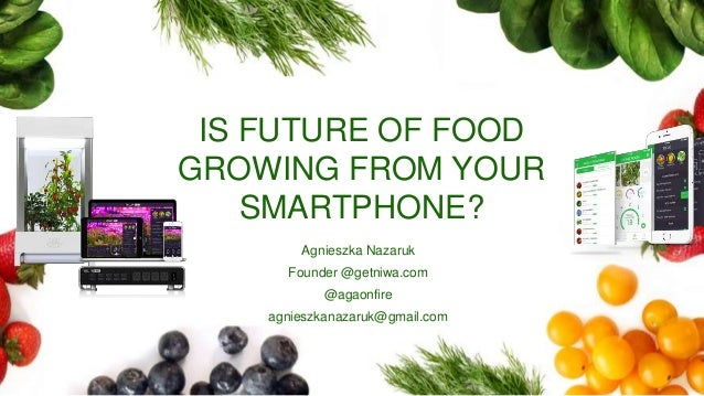 IS FUTURE OF FOOD GROWING FROM YOUR SMARTPHONE? Agnieszka Nazaruk Founder @getniwa.com @agaonfire agnieszkanazaruk@gmail.c...