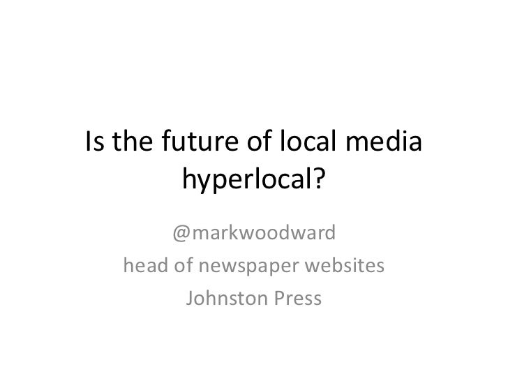 Is the future of local media         hyperlocal?       @markwoodward   head of newspaper websites         Johnston Press