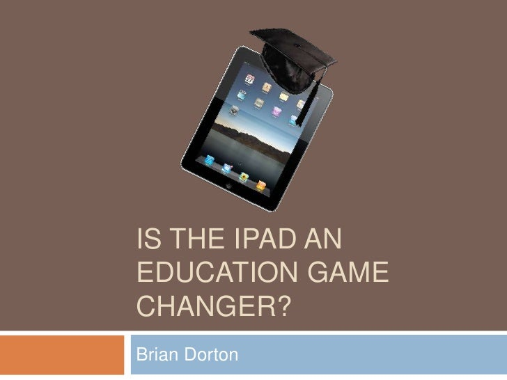Is the iPad an Education Game Changer?<br />Brian Dorton<br />