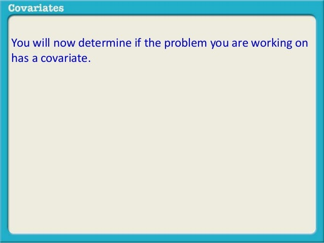You will now determine if the problem you are working on  has a covariate.