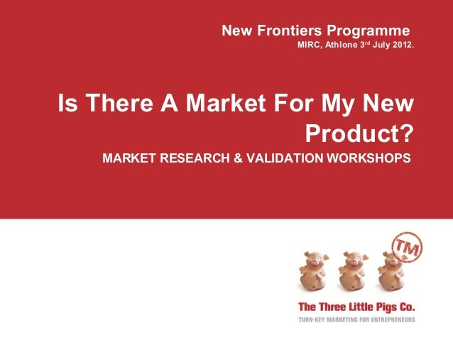 New Frontiers Programme                           MIRC, Athlone 3rd July 2012.Is There A Market For My New                ...