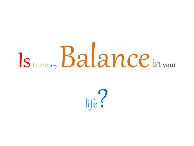 Isthere any Balanceinyour life?