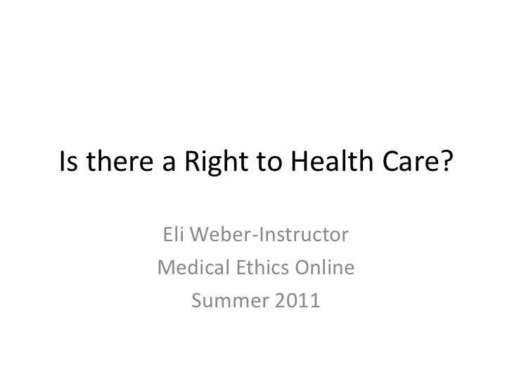 Is there a Right to Health Care?<br />Eli Weber-Instructor<br />Medical Ethics Online<br />Summer 2011<br />